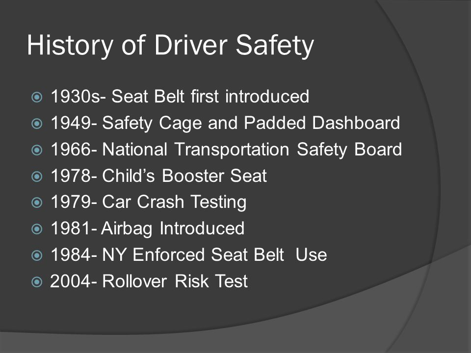 History of Driver Safety  1930s- Seat Belt first introduced  1949- Safety Cage and Padded Dashboard  1966- National Transportation Safety Board  1978- Child's Booster Seat  1979- Car Crash Testing  1981- Airbag Introduced  1984- NY Enforced Seat Belt Use  2004- Rollover Risk Test