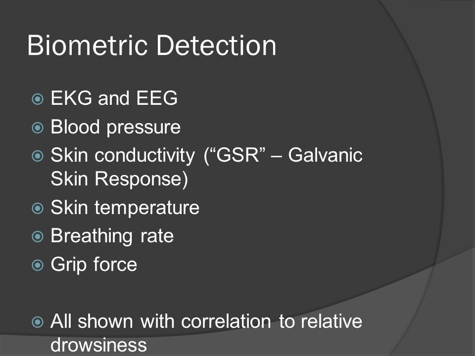 Biometric Detection  EKG and EEG  Blood pressure  Skin conductivity ( GSR – Galvanic Skin Response)  Skin temperature  Breathing rate  Grip force  All shown with correlation to relative drowsiness