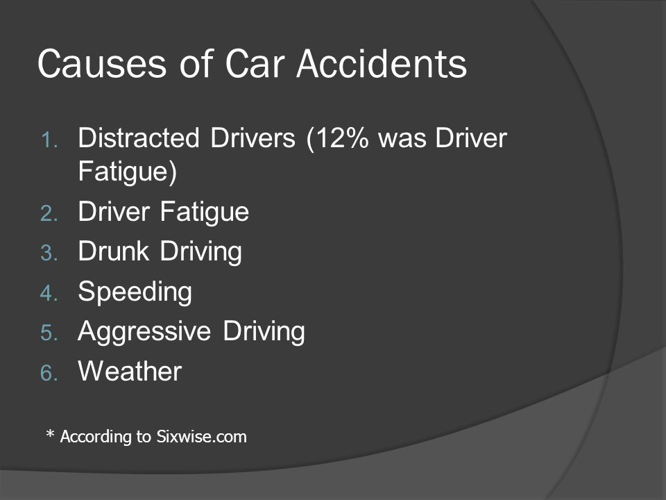 Causes of Car Accidents 1. Distracted Drivers (12% was Driver Fatigue) 2.