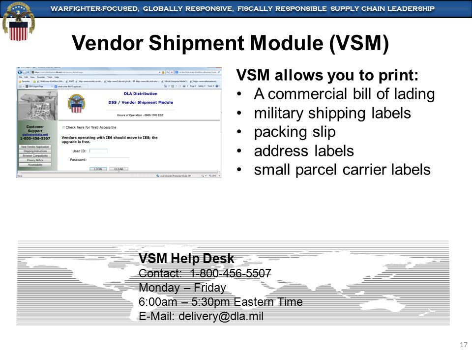 WARFIGHTER-FOCUSED, GLOBALLY RESPONSIVE, FISCALLY RESPONSIBLE SUPPLY CHAIN LEADERSHIP 17 Vendor Shipment Module (VSM) VSM allows you to print: A commercial bill of lading military shipping labels packing slip address labels small parcel carrier labels VSM Help Desk Contact: 1-800-456-5507 Monday – Friday 6:00am – 5:30pm Eastern Time E-Mail: delivery@dla.mil