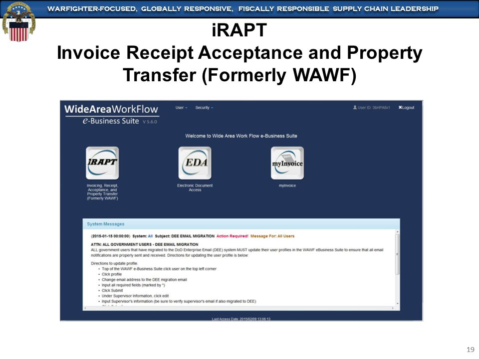 WARFIGHTER-FOCUSED, GLOBALLY RESPONSIVE, FISCALLY RESPONSIBLE SUPPLY CHAIN LEADERSHIP 19 WARFIGHTER-FOCUSED, GLOBALLY RESPONSIVE, FISCALLY RESPONSIBLE SUPPLY CHAIN LEADERSHIP 19 iRAPT Invoice Receipt Acceptance and Property Transfer (Formerly WAWF)