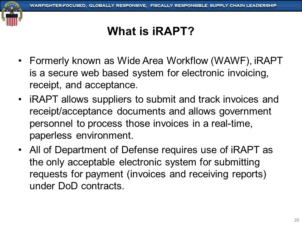 WARFIGHTER-FOCUSED, GLOBALLY RESPONSIVE, FISCALLY RESPONSIBLE SUPPLY CHAIN LEADERSHIP 20 WARFIGHTER-FOCUSED, GLOBALLY RESPONSIVE, FISCALLY RESPONSIBLE SUPPLY CHAIN LEADERSHIP 20 Formerly known as Wide Area Workflow (WAWF), iRAPT is a secure web based system for electronic invoicing, receipt, and acceptance.