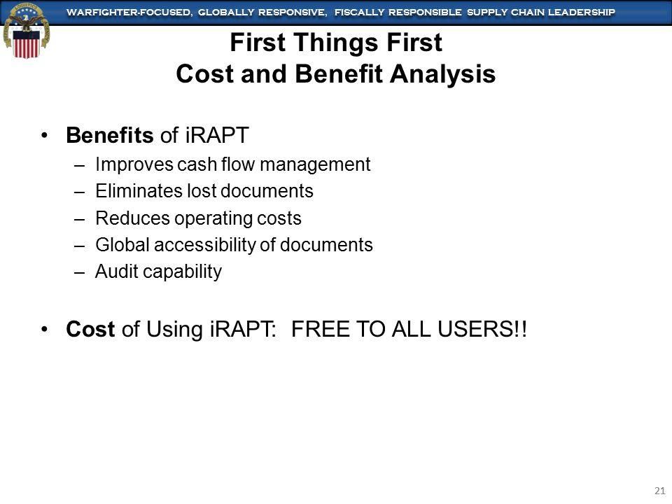 WARFIGHTER-FOCUSED, GLOBALLY RESPONSIVE, FISCALLY RESPONSIBLE SUPPLY CHAIN LEADERSHIP 21 WARFIGHTER-FOCUSED, GLOBALLY RESPONSIVE, FISCALLY RESPONSIBLE SUPPLY CHAIN LEADERSHIP 21 Benefits of iRAPT –Improves cash flow management –Eliminates lost documents –Reduces operating costs –Global accessibility of documents –Audit capability Cost of Using iRAPT: FREE TO ALL USERS!.