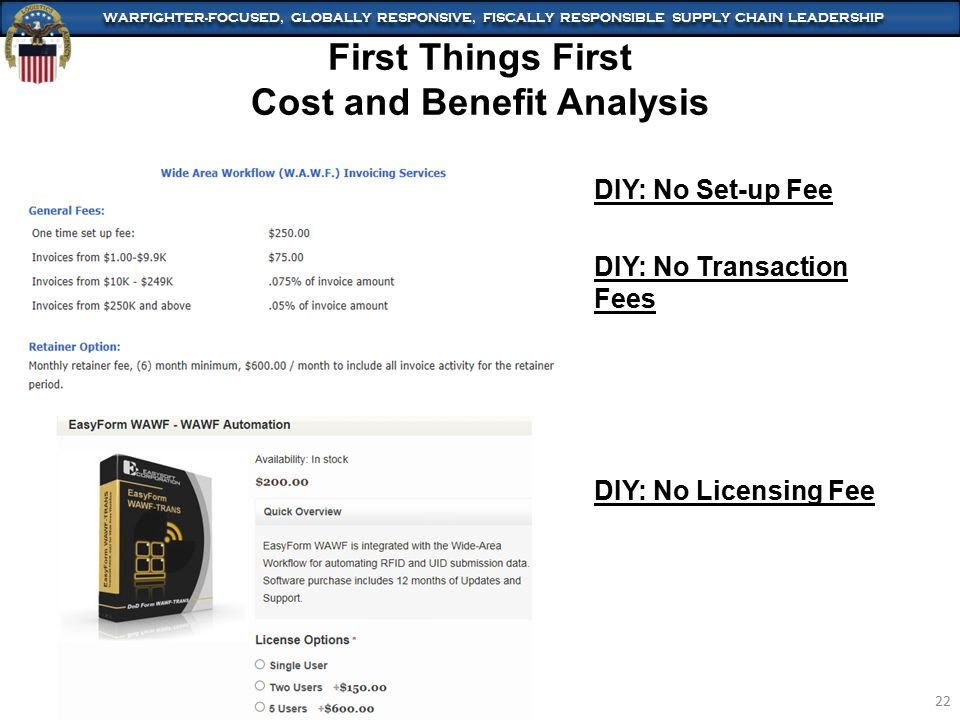WARFIGHTER-FOCUSED, GLOBALLY RESPONSIVE, FISCALLY RESPONSIBLE SUPPLY CHAIN LEADERSHIP 22 First Things First Cost and Benefit Analysis DIY: No Set-up Fee DIY: No Transaction Fees DIY: No Licensing Fee