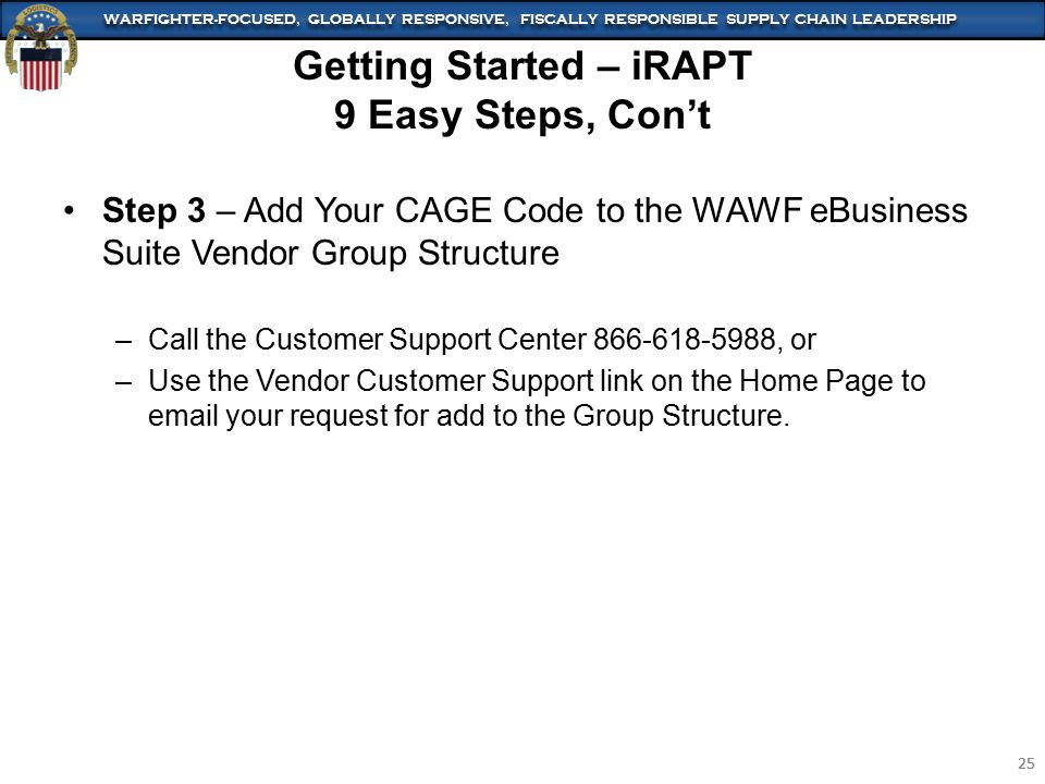 WARFIGHTER-FOCUSED, GLOBALLY RESPONSIVE, FISCALLY RESPONSIBLE SUPPLY CHAIN LEADERSHIP 25 WARFIGHTER-FOCUSED, GLOBALLY RESPONSIVE, FISCALLY RESPONSIBLE SUPPLY CHAIN LEADERSHIP 25 Step 3 – Add Your CAGE Code to the WAWF eBusiness Suite Vendor Group Structure –Call the Customer Support Center 866-618-5988, or –Use the Vendor Customer Support link on the Home Page to email your request for add to the Group Structure.