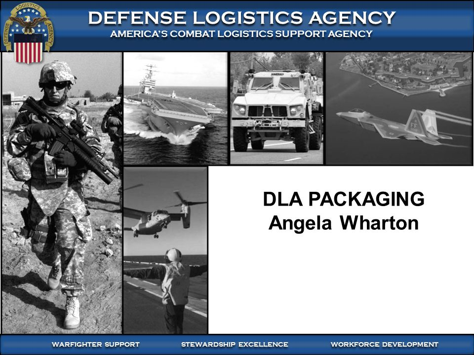 WARFIGHTER-FOCUSED, GLOBALLY RESPONSIVE, FISCALLY RESPONSIBLE SUPPLY CHAIN LEADERSHIP 8 DEFENSE LOGISTICS AGENCY AMERICA'S COMBAT LOGISTICS SUPPORT AGENCY DEFENSE LOGISTICS AGENCY AMERICA'S COMBAT LOGISTICS SUPPORT AGENCY WARFIGHTER SUPPORT STEWARDSHIP EXCELLENCE WORKFORCE DEVELOPMENT DLA PACKAGING Angela Wharton