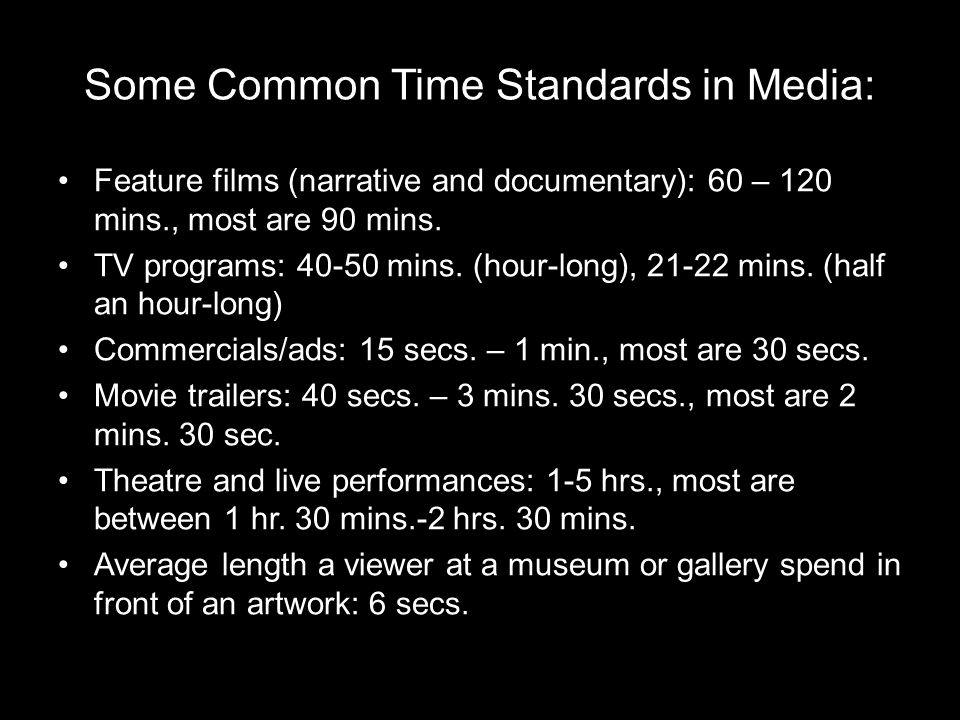 Some Common Time Standards in Media: Feature films (narrative and documentary): 60 – 120 mins., most are 90 mins.