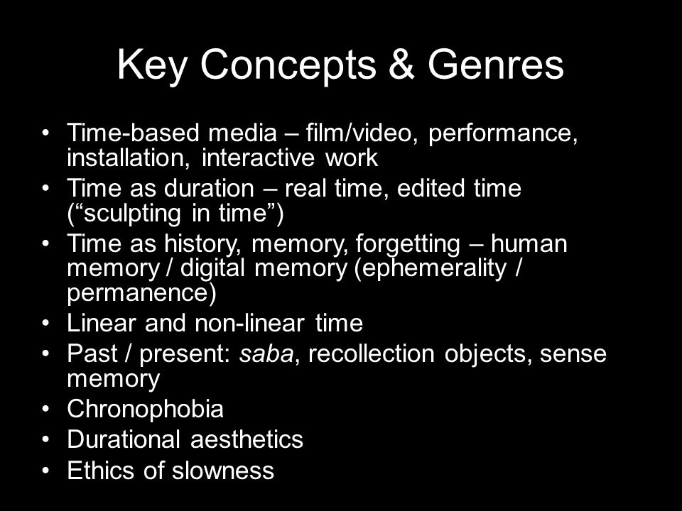 Key Concepts & Genres Time-based media – film/video, performance, installation, interactive work Time as duration – real time, edited time ( sculpting in time ) Time as history, memory, forgetting – human memory / digital memory (ephemerality / permanence) Linear and non-linear time Past / present: saba, recollection objects, sense memory Chronophobia Durational aesthetics Ethics of slowness