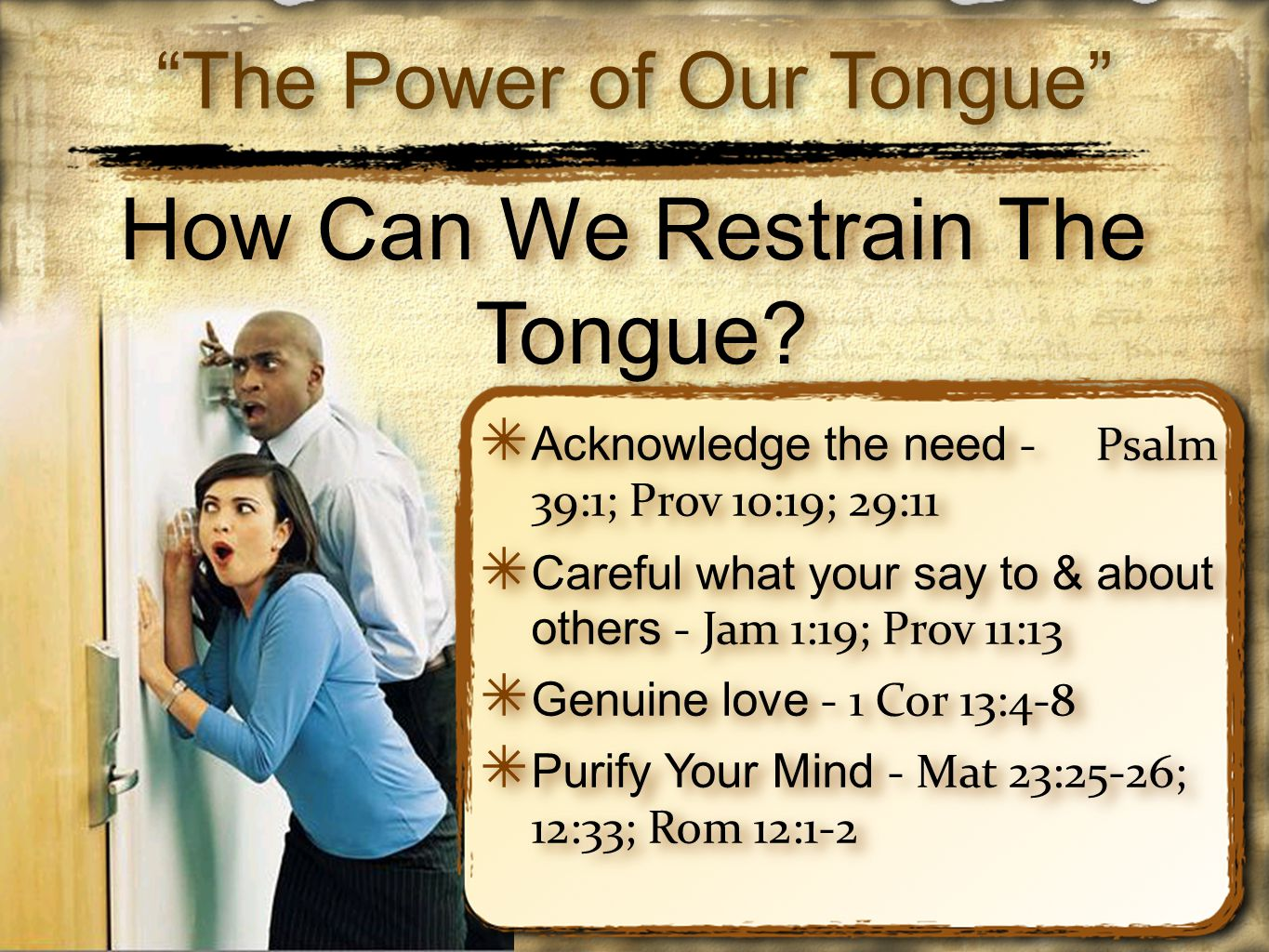 ✴ Acknowledge the need - Psalm 39:1; Prov 10:19; 29:11 ✴ Careful what your say to & about others - Jam 1:19; Prov 11:13 ✴ Genuine love - 1 Cor 13:4-8