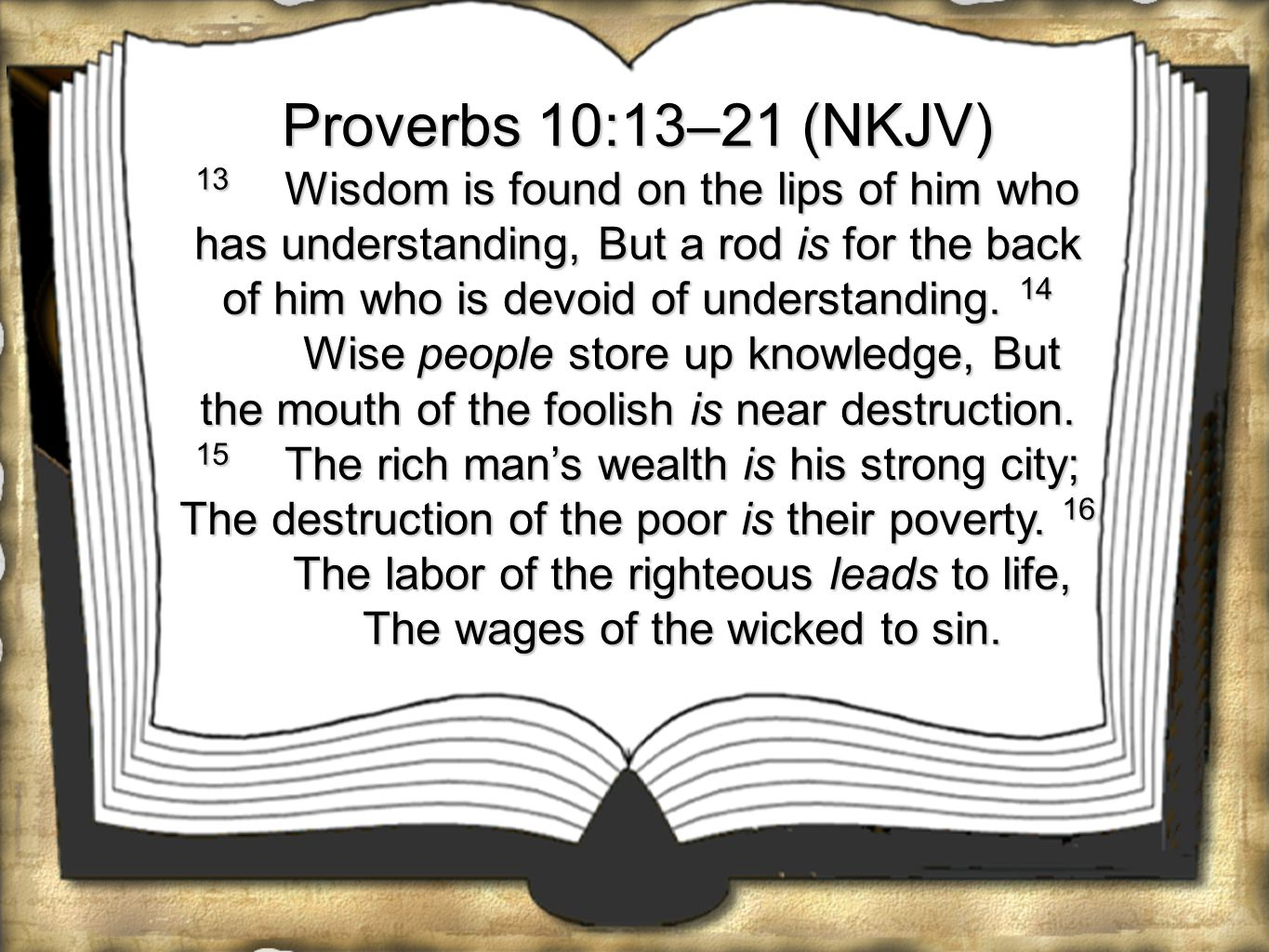 Proverbs 10:13–21 (NKJV) 13 Wisdom is found on the lips of him who has understanding, But a rod is for the back of him who is devoid of understanding.