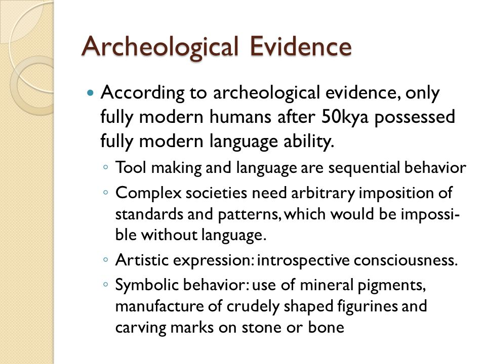 Archeological Evidence According to archeological evidence, only fully modern humans after 50kya possessed fully modern language ability.