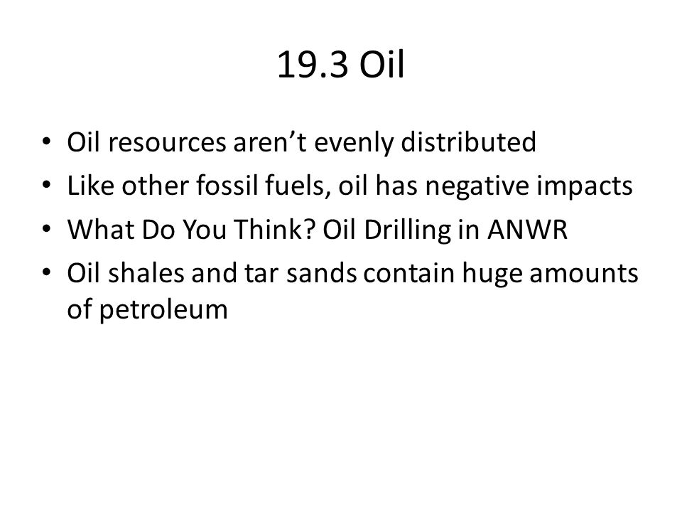 19.3 Oil Oil resources aren't evenly distributed Like other fossil fuels, oil has negative impacts What Do You Think.