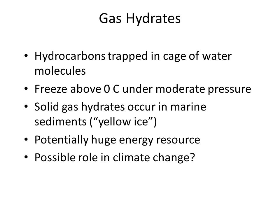 Gas Hydrates Hydrocarbons trapped in cage of water molecules Freeze above 0 C under moderate pressure Solid gas hydrates occur in marine sediments ( yellow ice ) Potentially huge energy resource Possible role in climate change?