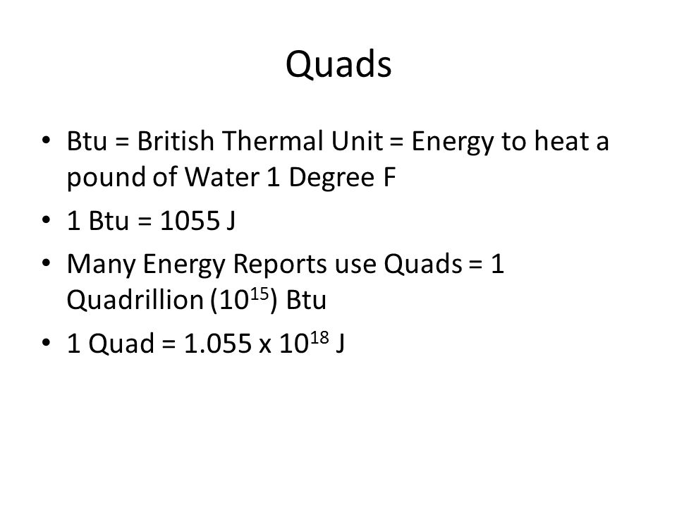 Quads Btu = British Thermal Unit = Energy to heat a pound of Water 1 Degree F 1 Btu = 1055 J Many Energy Reports use Quads = 1 Quadrillion (10 15 ) Btu 1 Quad = 1.055 x 10 18 J