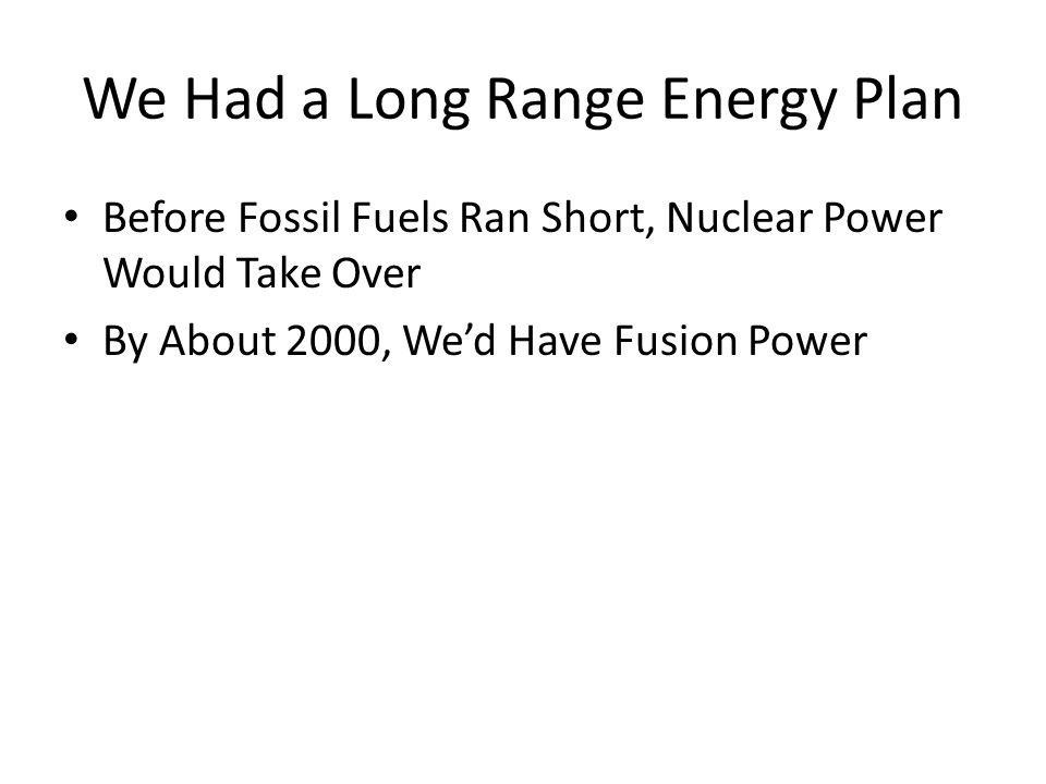 We Had a Long Range Energy Plan Before Fossil Fuels Ran Short, Nuclear Power Would Take Over By About 2000, We'd Have Fusion Power