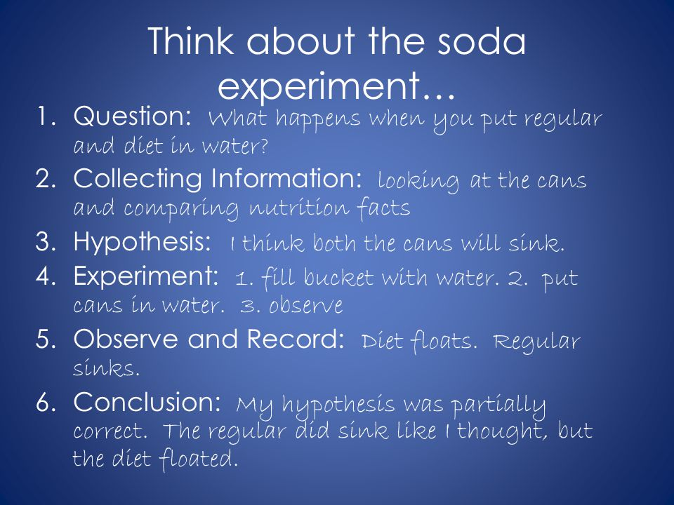 Think about the soda experiment… 1.Question: What happens when you put regular and diet in water? 2.Collecting Information: looking at the cans and co