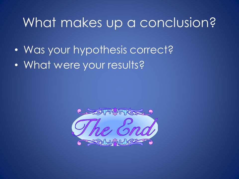 What makes up a conclusion? Was your hypothesis correct? What were your results?