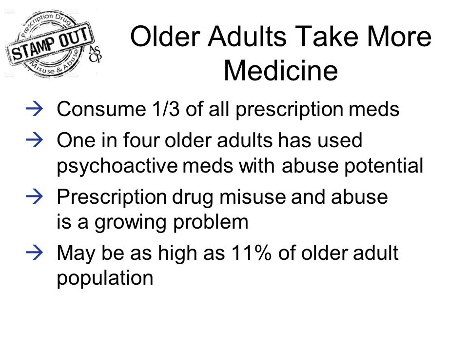 Older Adults Take More Medicine  Consume 1/3 of all prescription meds  One in four older adults has used psychoactive meds with abuse potential  Prescription drug misuse and abuse is a growing problem  May be as high as 11% of older adult population