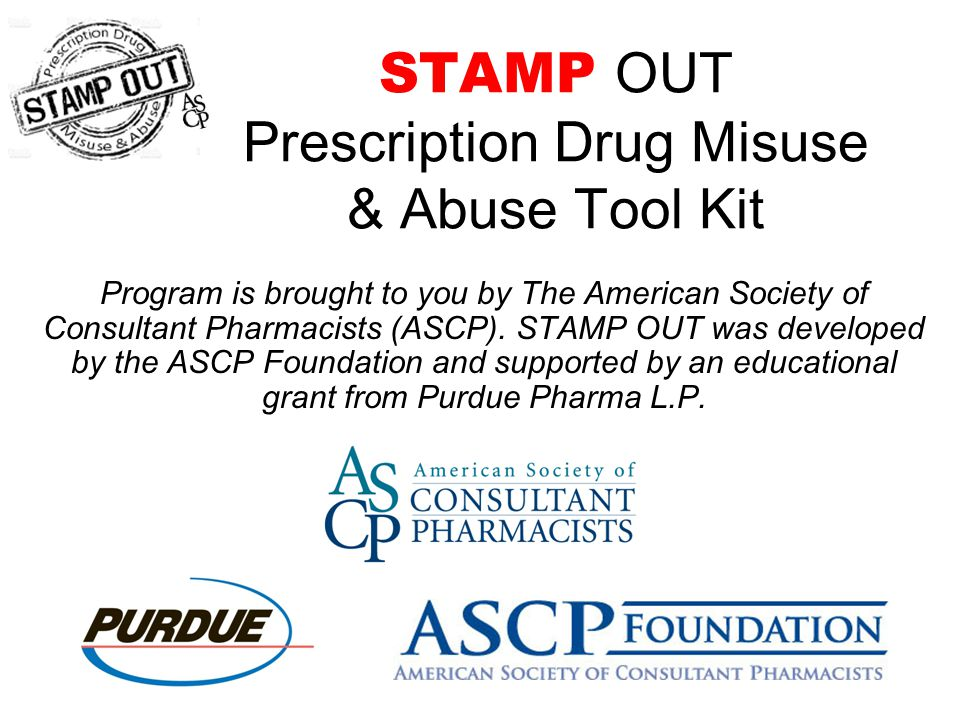 STAMP OUT Prescription Drug Misuse & Abuse Tool Kit Program is brought to you by The American Society of Consultant Pharmacists (ASCP).