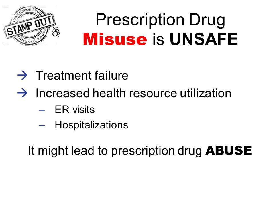 Prescription Drug Misuse is UNSAFE  Treatment failure  Increased health resource utilization –ER visits –Hospitalizations It might lead to prescription drug ABUSE