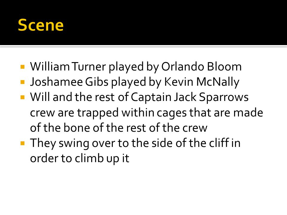  William Turner played by Orlando Bloom  Joshamee Gibs played by Kevin McNally  Will and the rest of Captain Jack Sparrows crew are trapped within cages that are made of the bone of the rest of the crew  They swing over to the side of the cliff in order to climb up it