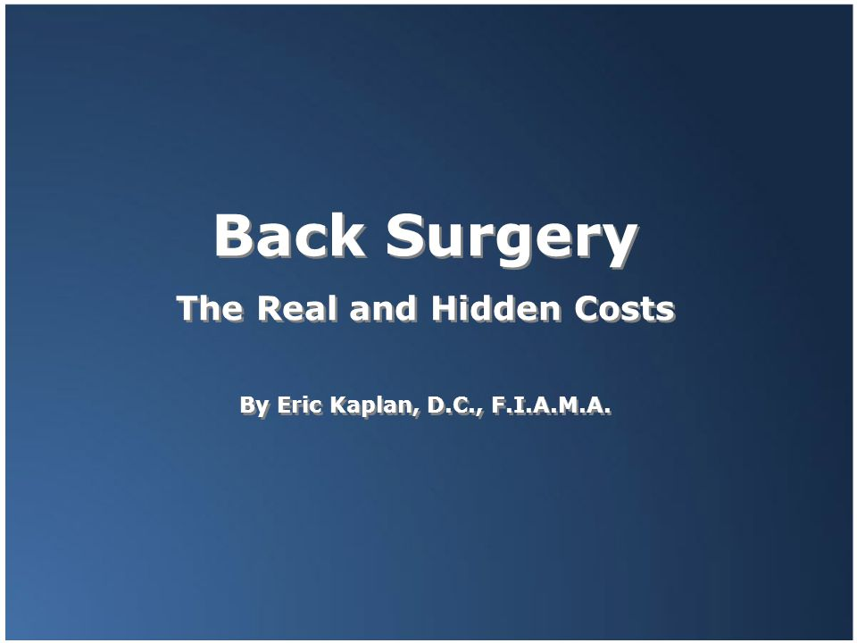 Back Surgery The Real and Hidden Costs By Eric Kaplan, D.C., F.I.A.M.A. Back Surgery The Real and Hidden Costs By Eric Kaplan, D.C., F.I.A.M.A.
