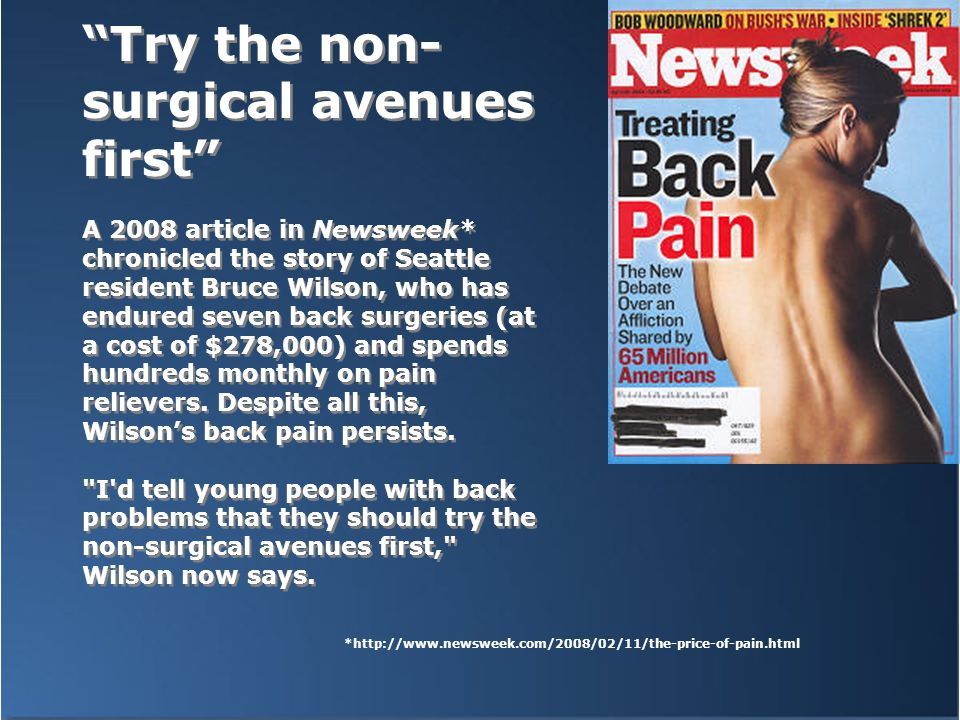 Try the non- surgical avenues first A 2008 article in Newsweek* chronicled the story of Seattle resident Bruce Wilson, who has endured seven back surgeries (at a cost of $278,000) and spends hundreds monthly on pain relievers.