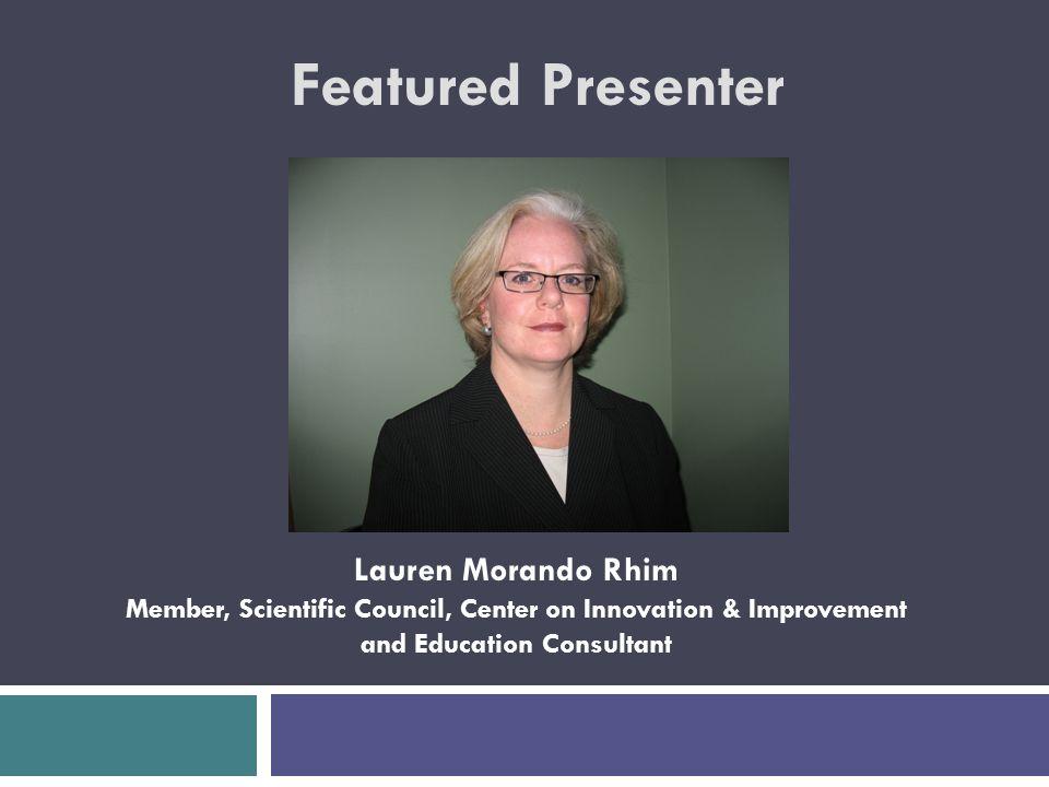 Featured Presenter Lauren Morando Rhim Member, Scientific Council, Center on Innovation & Improvement and Education Consultant