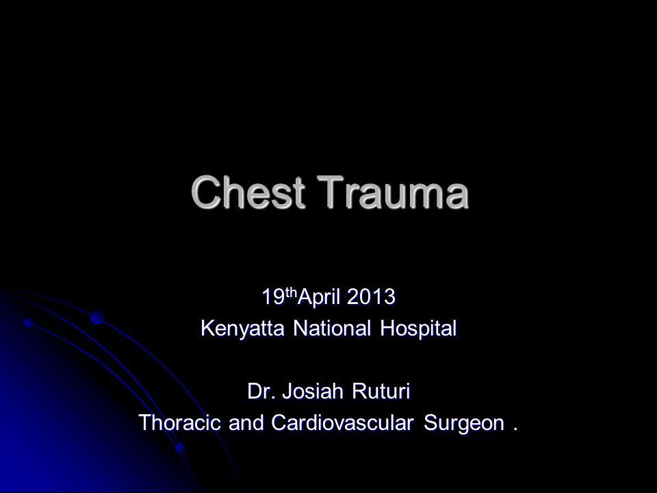 Chest Trauma 19 th April 2013 Kenyatta National Hospital Dr. Josiah Ruturi Thoracic and Cardiovascular Surgeon.
