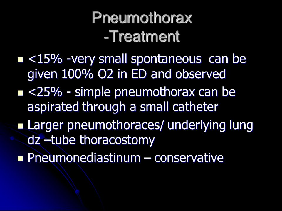 Pneumothorax -Treatment <15% -very small spontaneous can be given 100% O2 in ED and observed <15% -very small spontaneous can be given 100% O2 in ED a