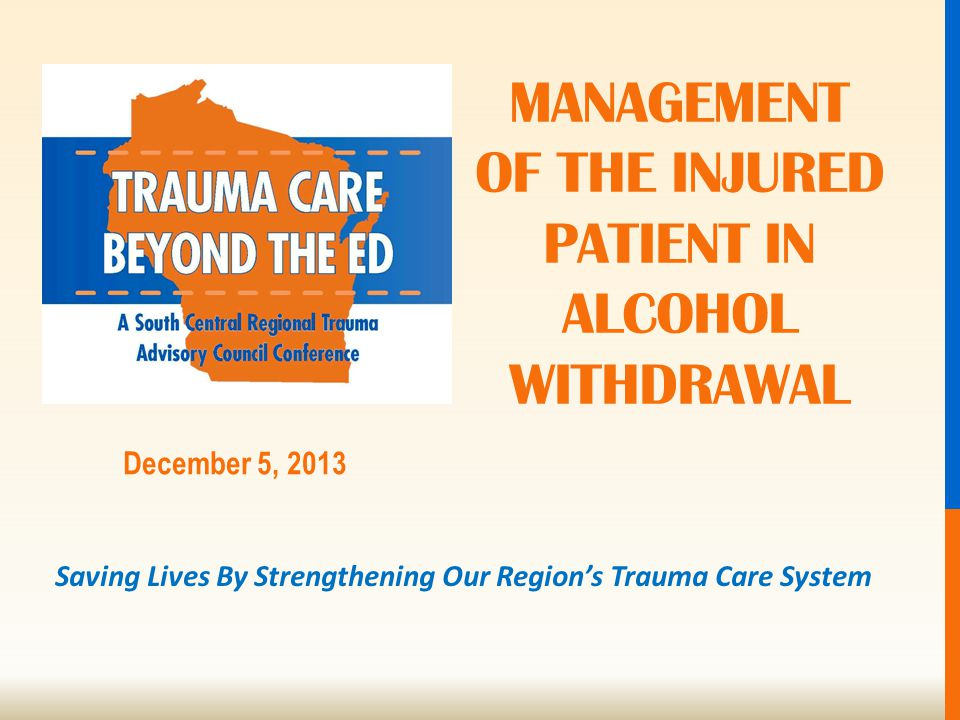 Saving Lives By Strengthening Our Region's Trauma Care System December 5, 2013 MANAGEMENT OF THE INJURED PATIENT IN ALCOHOL WITHDRAWAL