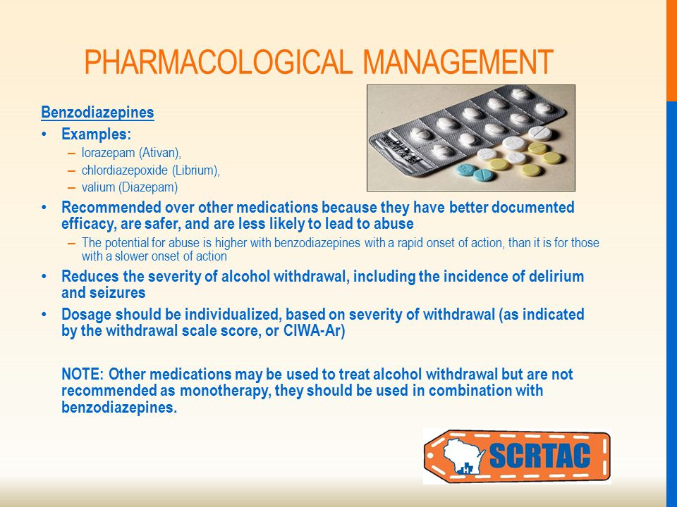 PHARMACOLOGICAL MANAGEMENT Benzodiazepines Examples: – lorazepam (Ativan), – chlordiazepoxide (Librium), – valium (Diazepam) Recommended over other medications because they have better documented efficacy, are safer, and are less likely to lead to abuse – The potential for abuse is higher with benzodiazepines with a rapid onset of action, than it is for those with a slower onset of action Reduces the severity of alcohol withdrawal, including the incidence of delirium and seizures Dosage should be individualized, based on severity of withdrawal (as indicated by the withdrawal scale score, or CIWA-Ar) NOTE: Other medications may be used to treat alcohol withdrawal but are not recommended as monotherapy, they should be used in combination with benzodiazepines.