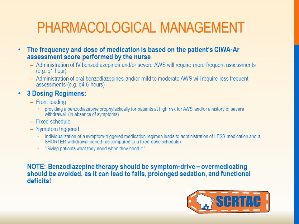 PHARMACOLOGICAL MANAGEMENT The frequency and dose of medication is based on the patient's CIWA-Ar assessment score performed by the nurse – Administration of IV benzodiazepines and/or severe AWS will require more frequent assessments (e.g.