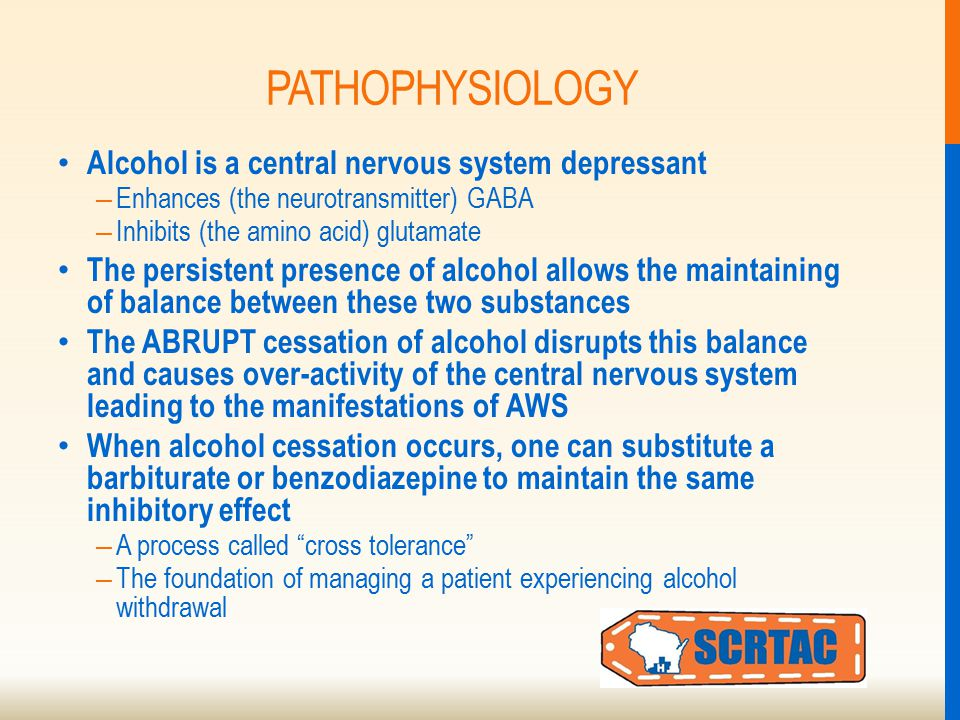 PATHOPHYSIOLOGY Alcohol is a central nervous system depressant – Enhances (the neurotransmitter) GABA – Inhibits (the amino acid) glutamate The persistent presence of alcohol allows the maintaining of balance between these two substances The ABRUPT cessation of alcohol disrupts this balance and causes over-activity of the central nervous system leading to the manifestations of AWS When alcohol cessation occurs, one can substitute a barbiturate or benzodiazepine to maintain the same inhibitory effect – A process called cross tolerance – The foundation of managing a patient experiencing alcohol withdrawal