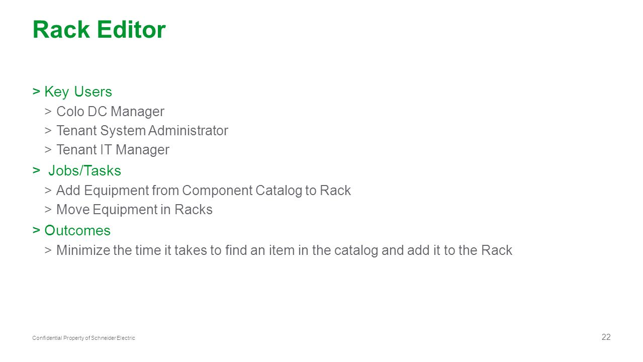 22 Confidential Property of Schneider Electric Rack Editor >Key Users >Colo DC Manager >Tenant System Administrator >Tenant IT Manager > Jobs/Tasks >Add Equipment from Component Catalog to Rack >Move Equipment in Racks >Outcomes >Minimize the time it takes to find an item in the catalog and add it to the Rack
