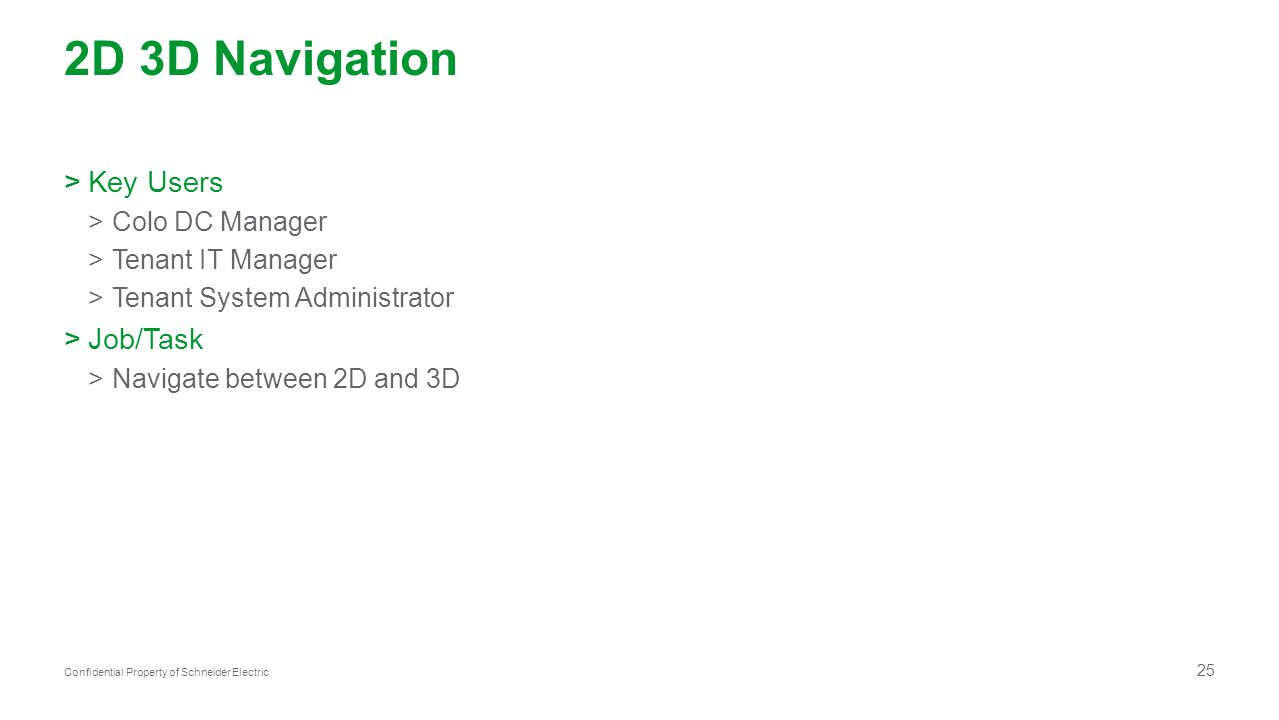 25 Confidential Property of Schneider Electric 2D 3D Navigation >Key Users >Colo DC Manager >Tenant IT Manager >Tenant System Administrator >Job/Task >Navigate between 2D and 3D