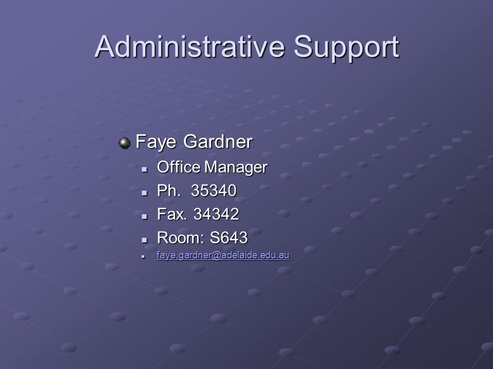 Administrative Support Faye Gardner Office Manager Ph. 35340 Fax. 34342 Room: S643 faye.gardner@adelaide.edu.au