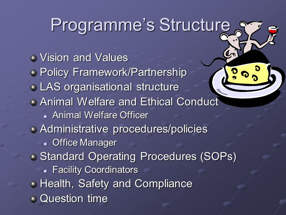 Programme's Structure Vision and Values Policy Framework/Partnership LAS organisational structure Animal Welfare and Ethical Conduct Animal Welfare Officer Animal Welfare Officer Administrative procedures/policies Office Manager Office Manager Standard Operating Procedures (SOPs) Facility Coordinators Facility Coordinators Health, Safety and Compliance Question time