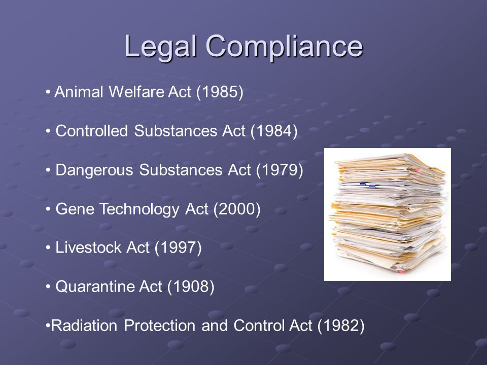Legal Compliance Animal Welfare Act (1985) Controlled Substances Act (1984) Dangerous Substances Act (1979) Gene Technology Act (2000) Livestock Act (1997) Quarantine Act (1908) Radiation Protection and Control Act (1982)