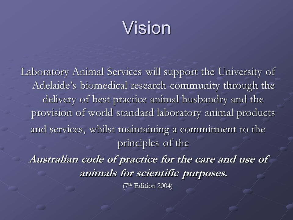 Values/ObjectivesValues/Objectives Laboratory Animal Services will… …demonstrate a commitment to the purpose of the Australian code of practice for the care and use of animals for scientific purposes, specifically, …to ensure the ethical and humane care and use of animals used for scientific purposes .