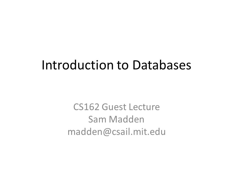 Introduction to Databases CS162 Guest Lecture Sam Madden madden@csail.mit.edu