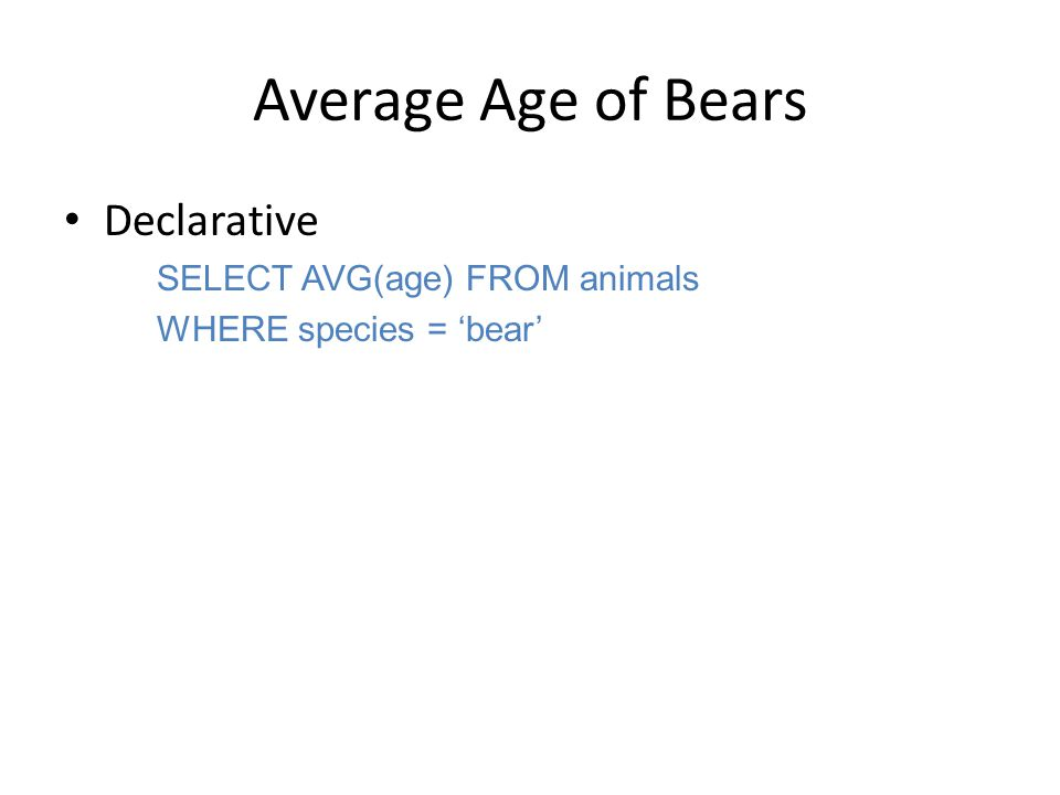 Average Age of Bears Declarative SELECT AVG(age) FROM animals WHERE species = 'bear'