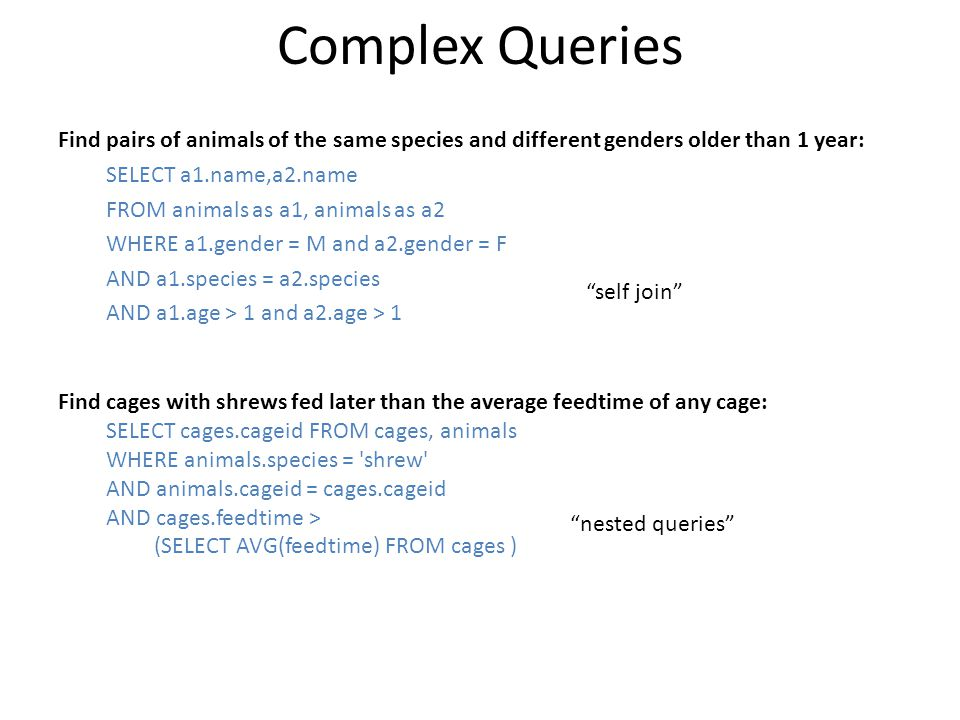 Complex Queries Find pairs of animals of the same species and different genders older than 1 year: SELECT a1.name,a2.name FROM animals as a1, animals as a2 WHERE a1.gender = M and a2.gender = F AND a1.species = a2.species AND a1.age > 1 and a2.age > 1 Find cages with shrews fed later than the average feedtime of any cage: SELECT cages.cageid FROM cages, animals WHERE animals.species = shrew AND animals.cageid = cages.cageid AND cages.feedtime > (SELECT AVG(feedtime) FROM cages ) self join nested queries