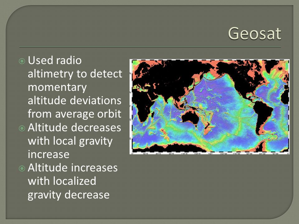  Used radio altimetry to detect momentary altitude deviations from average orbit  Altitude decreases with local gravity increase  Altitude increases with localized gravity decrease