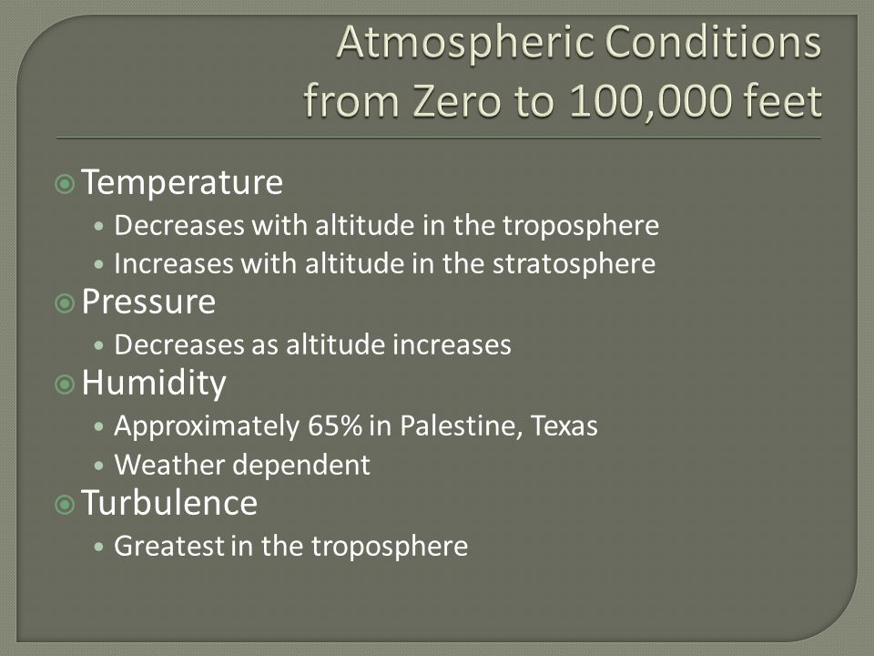  Temperature Decreases with altitude in the troposphere Increases with altitude in the stratosphere  Pressure Decreases as altitude increases  Humidity Approximately 65% in Palestine, Texas Weather dependent  Turbulence Greatest in the troposphere