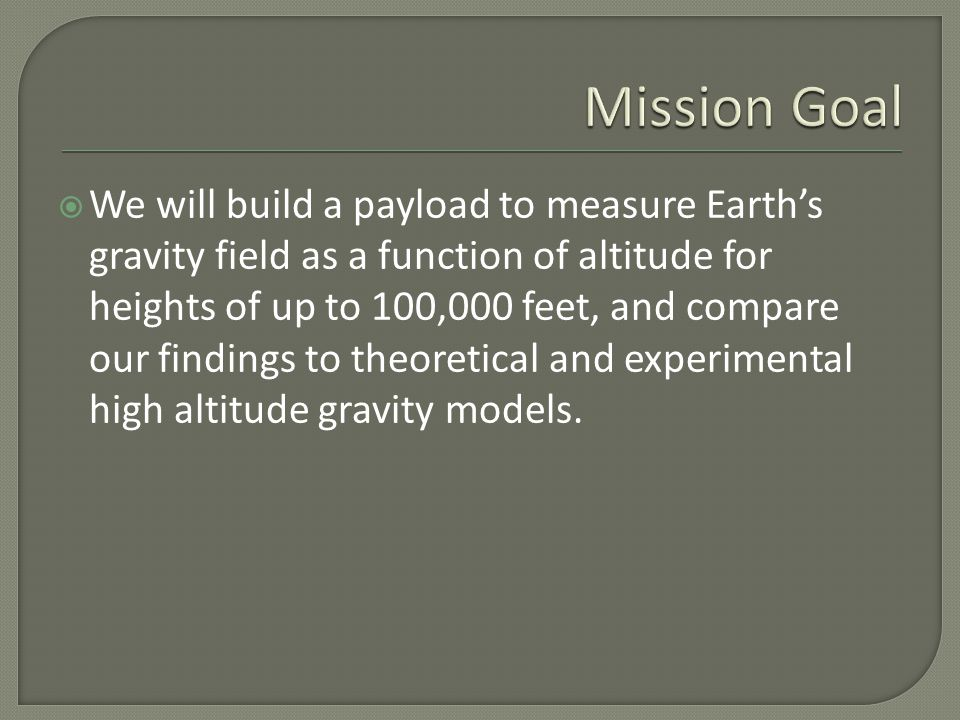  We will build a payload to measure Earth's gravity field as a function of altitude for heights of up to 100,000 feet, and compare our findings to theoretical and experimental high altitude gravity models.