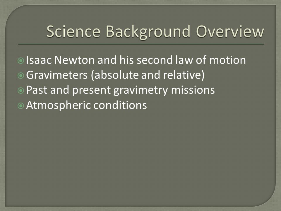  Isaac Newton and his second law of motion  Gravimeters (absolute and relative)  Past and present gravimetry missions  Atmospheric conditions