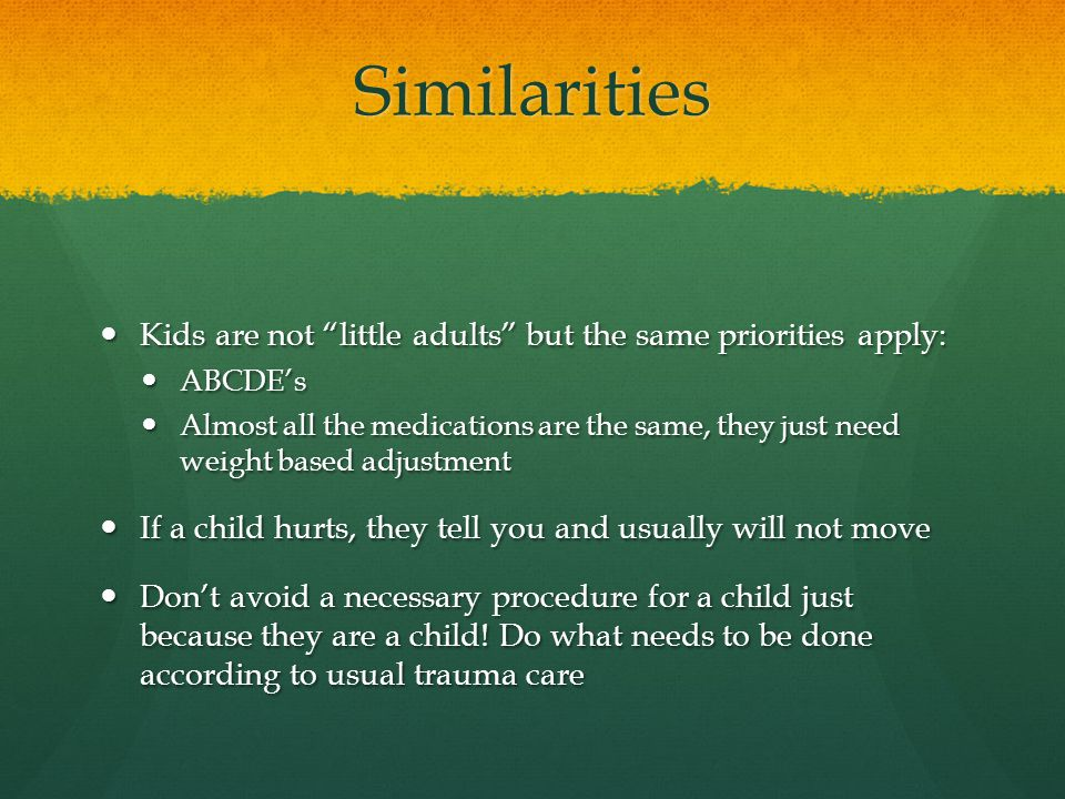 Similarities Kids are not little adults but the same priorities apply: Kids are not little adults but the same priorities apply: ABCDE's ABCDE's Almost all the medications are the same, they just need weight based adjustment Almost all the medications are the same, they just need weight based adjustment If a child hurts, they tell you and usually will not move If a child hurts, they tell you and usually will not move Don't avoid a necessary procedure for a child just because they are a child.