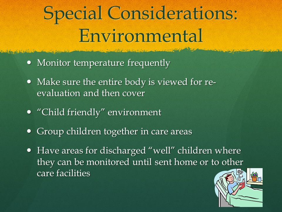 Special Considerations: Environmental Monitor temperature frequently Monitor temperature frequently Make sure the entire body is viewed for re- evaluation and then cover Make sure the entire body is viewed for re- evaluation and then cover Child friendly environment Child friendly environment Group children together in care areas Group children together in care areas Have areas for discharged well children where they can be monitored until sent home or to other care facilities Have areas for discharged well children where they can be monitored until sent home or to other care facilities