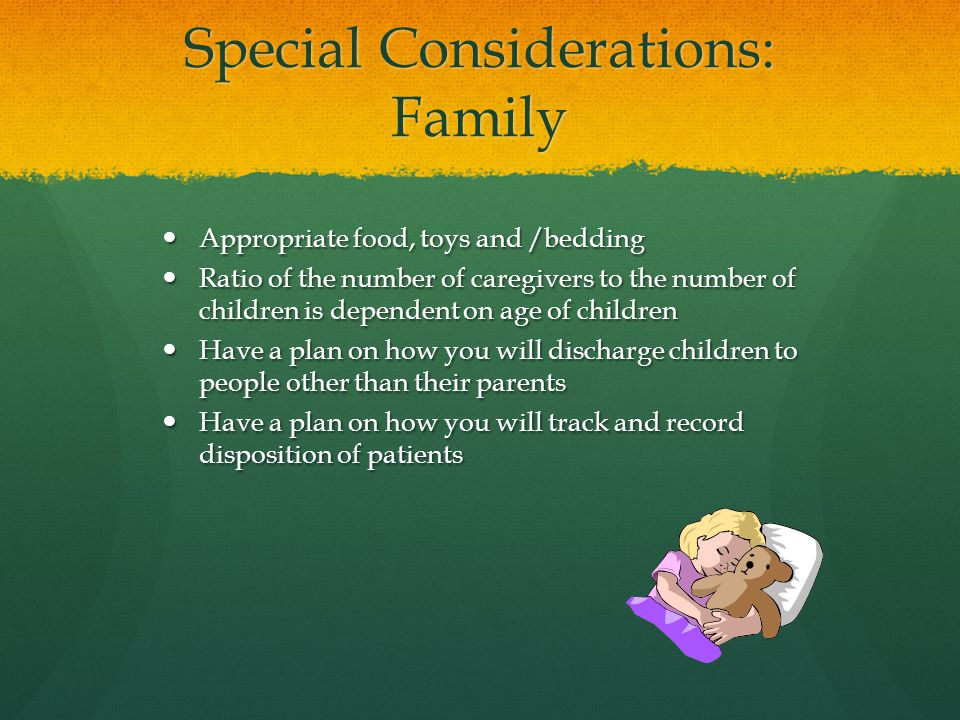Special Considerations: Family Appropriate food, toys and /bedding Appropriate food, toys and /bedding Ratio of the number of caregivers to the number of children is dependent on age of children Ratio of the number of caregivers to the number of children is dependent on age of children Have a plan on how you will discharge children to people other than their parents Have a plan on how you will discharge children to people other than their parents Have a plan on how you will track and record disposition of patients Have a plan on how you will track and record disposition of patients